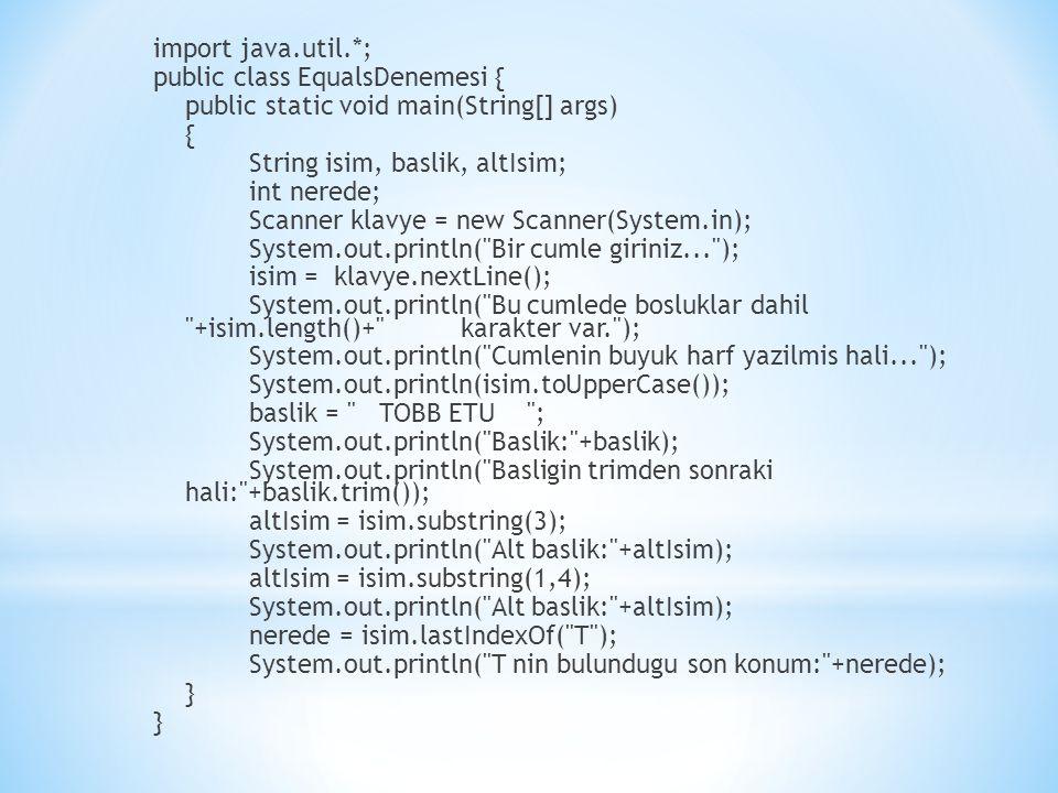 import java.util.*; public class EqualsDenemesi { public static void main(String[] args) { String isim, baslik, altIsim; int nerede; Scanner klavye = new Scanner(System.in); System.out.println( Bir cumle giriniz... ); isim = klavye.nextLine(); System.out.println( Bu cumlede bosluklar dahil +isim.length()+ karakter var. ); System.out.println( Cumlenin buyuk harf yazilmis hali... ); System.out.println(isim.toUpperCase()); baslik = TOBB ETU ; System.out.println( Baslik: +baslik); System.out.println( Basligin trimden sonraki hali: +baslik.trim()); altIsim = isim.substring(3); System.out.println( Alt baslik: +altIsim); altIsim = isim.substring(1,4); nerede = isim.lastIndexOf( T ); System.out.println( T nin bulundugu son konum: +nerede); }